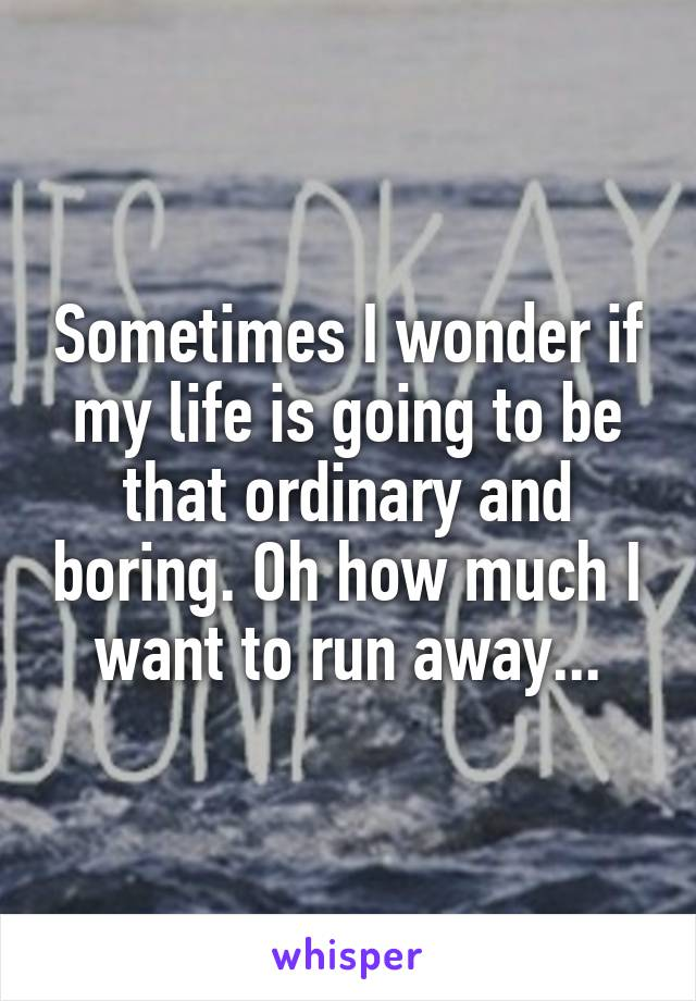 Sometimes I wonder if my life is going to be that ordinary and boring. Oh how much I want to run away...