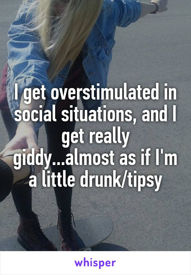 I get overstimulated in social situations, and I get really giddy...almost as if I'm a little drunk/tipsy