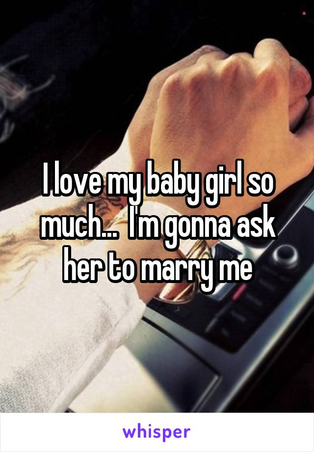 I love my baby girl so much...  I'm gonna ask her to marry me