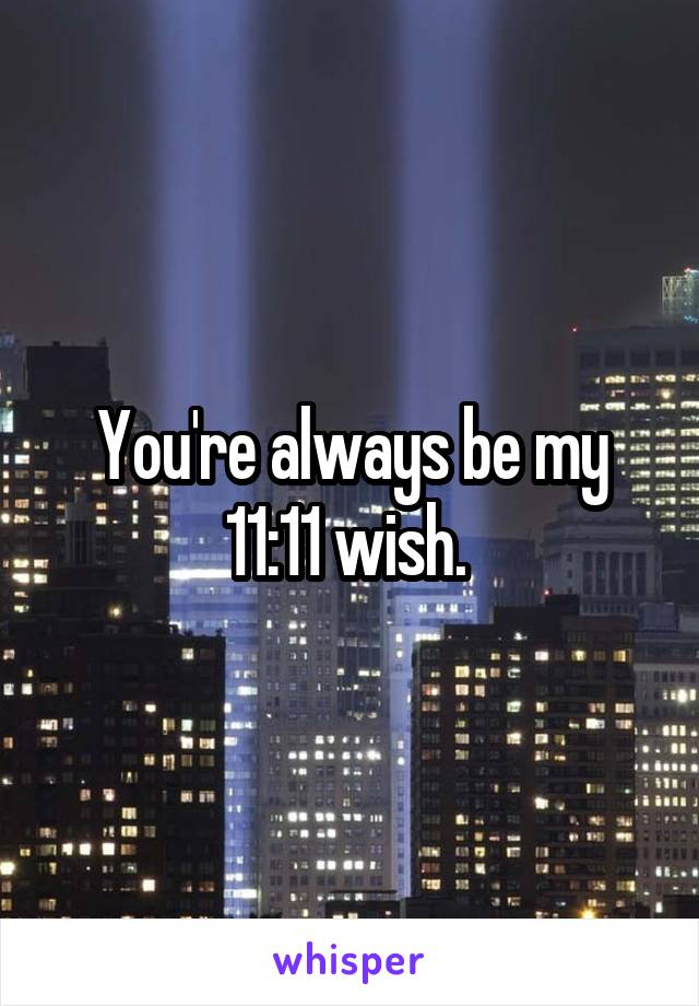 You're always be my 11:11 wish.