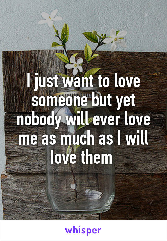 I just want to love someone but yet nobody will ever love me as much as I will Iove them