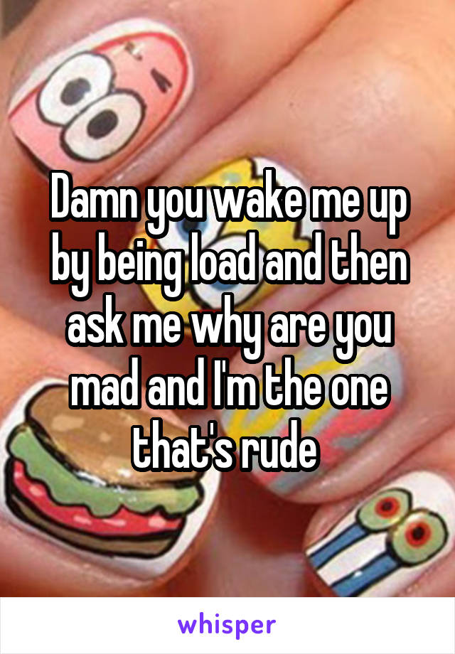 Damn you wake me up by being load and then ask me why are you mad and I'm the one that's rude