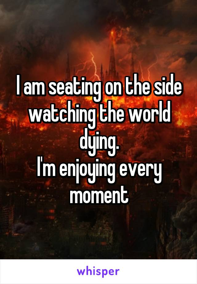 I am seating on the side watching the world dying. I'm enjoying every moment