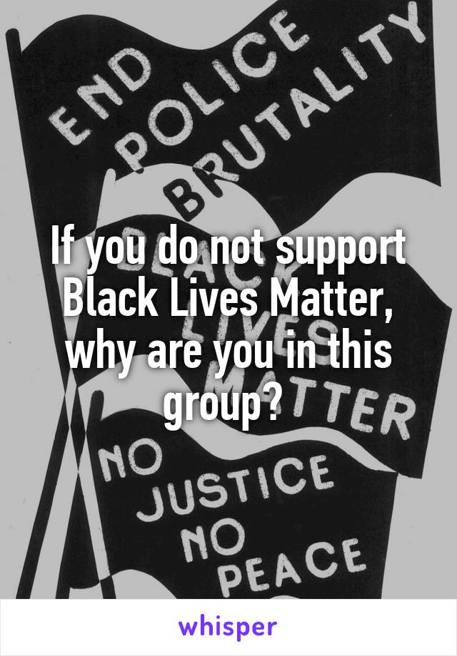 If you do not support Black Lives Matter, why are you in this group?