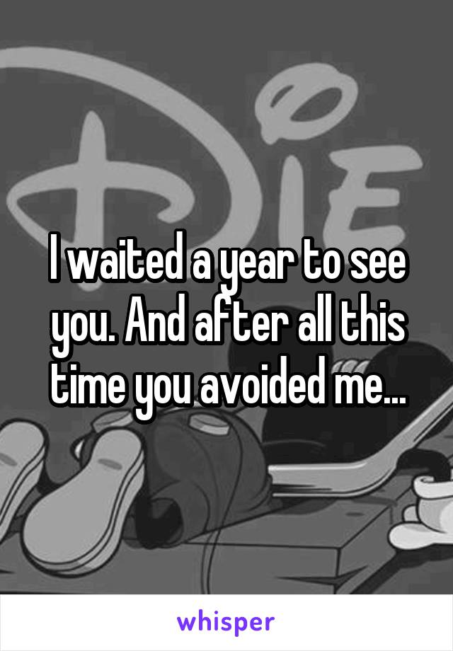 I waited a year to see you. And after all this time you avoided me...