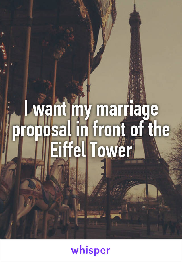 I want my marriage proposal in front of the Eiffel Tower