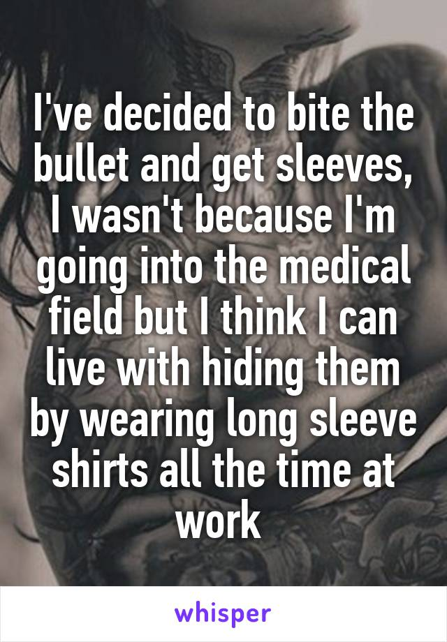 I've decided to bite the bullet and get sleeves, I wasn't because I'm going into the medical field but I think I can live with hiding them by wearing long sleeve shirts all the time at work