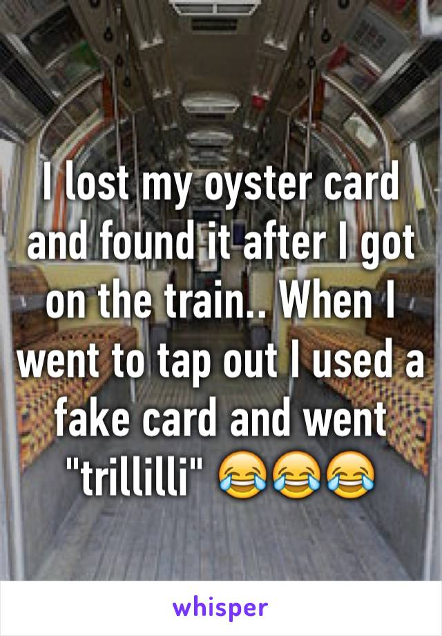 "I lost my oyster card and found it after I got on the train.. When I went to tap out I used a fake card and went ""trillilli"" 😂😂😂"