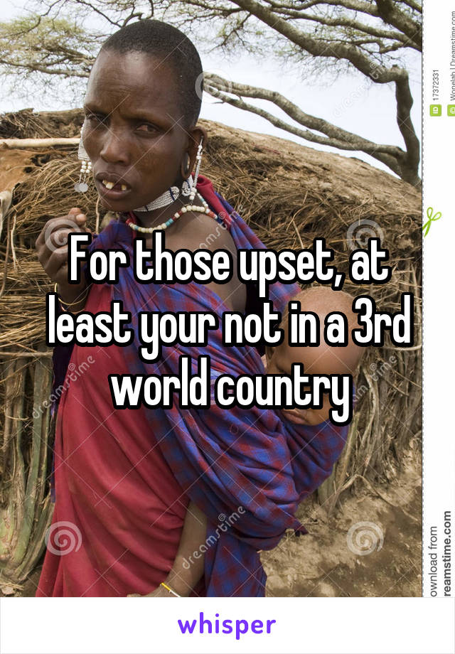 For those upset, at least your not in a 3rd world country