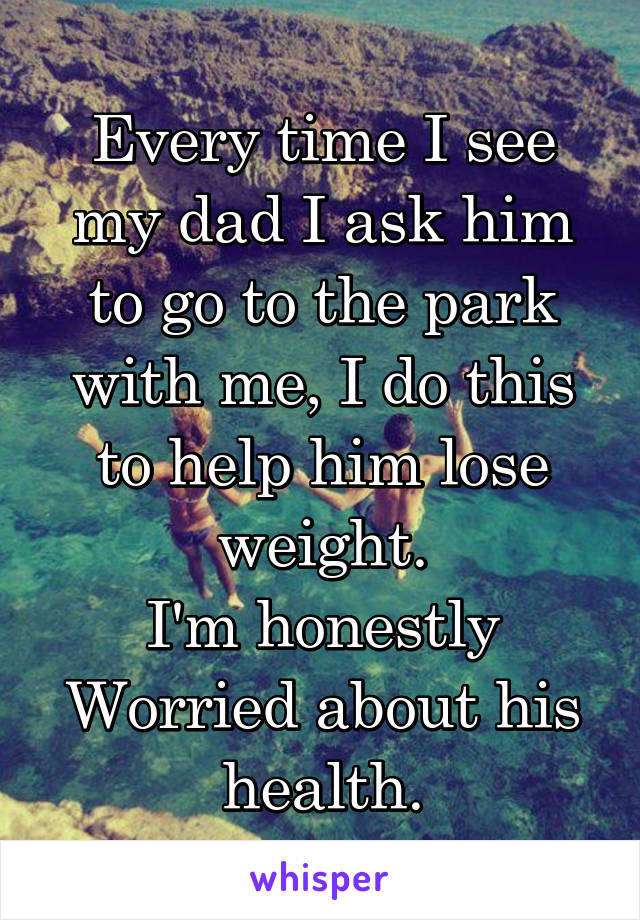 Every time I see my dad I ask him to go to the park with me, I do this to help him lose weight. I'm honestly Worried about his health.