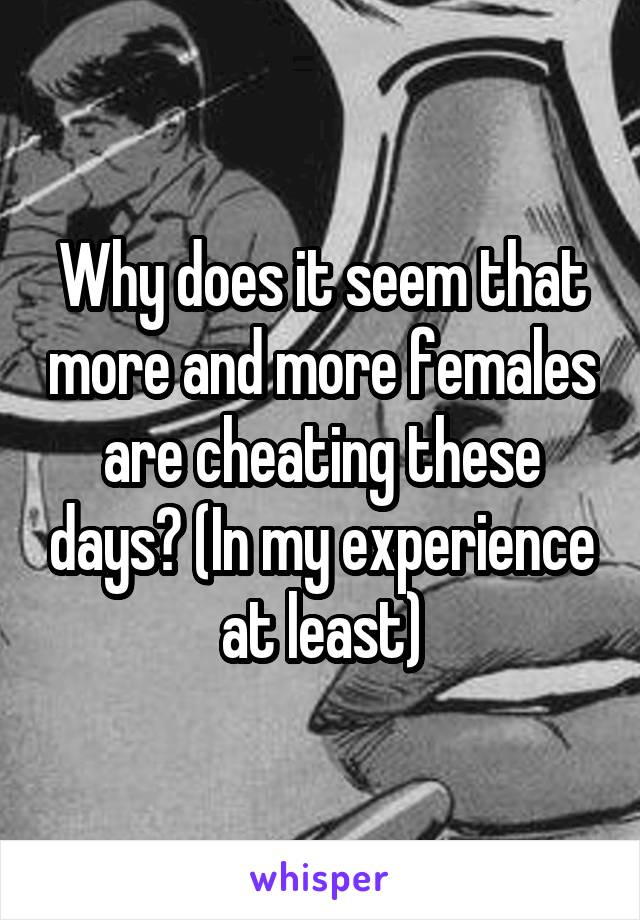 Why does it seem that more and more females are cheating these days? (In my experience at least)