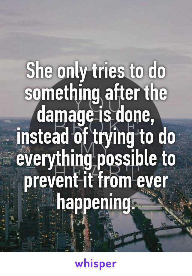 She only tries to do something after the damage is done, instead of trying to do everything possible to prevent it from ever happening.