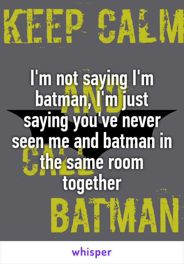 I'm not saying I'm batman, I'm just saying you've never seen me and batman in the same room together