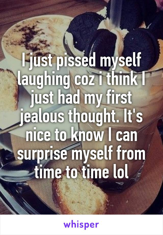 I just pissed myself laughing coz i think I just had my first jealous thought. It's nice to know I can surprise myself from time to time lol