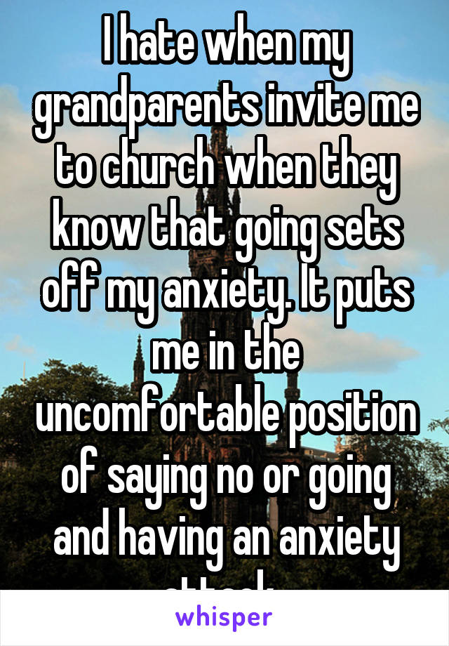 I hate when my grandparents invite me to church when they know that going sets off my anxiety. It puts me in the uncomfortable position of saying no or going and having an anxiety attack.