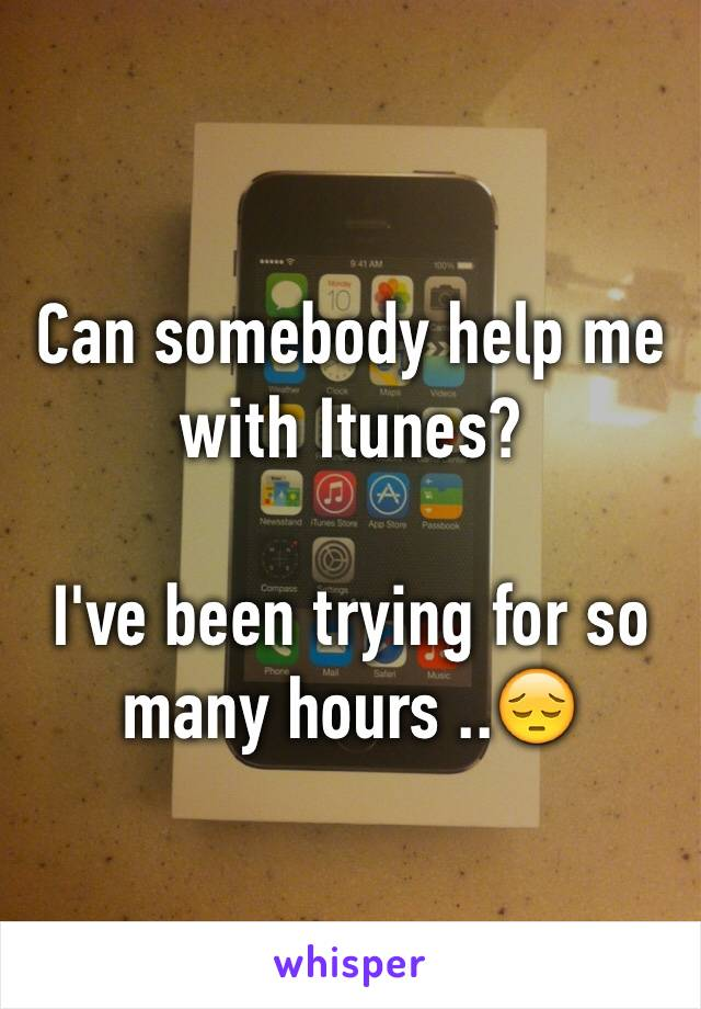 Can somebody help me with Itunes?   I've been trying for so many hours ..😔