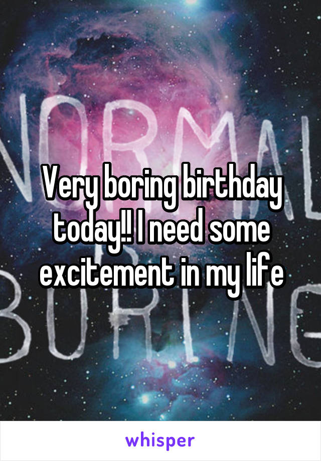 Very boring birthday today!! I need some excitement in my life