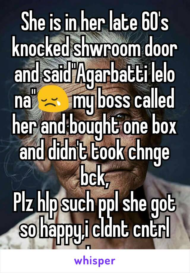 """She is in her late 60's knocked shwroom door and said""""Agarbatti lelo na""""😢 my boss called her and bought one box and didn't took chnge bck, Plz hlp such ppl she got so happy,i cldnt cntrl my tears"""