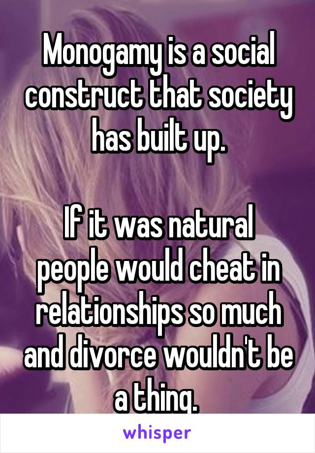 Monogamy is a social construct that society has built up.  If it was natural people would cheat in relationships so much and divorce wouldn't be a thing.