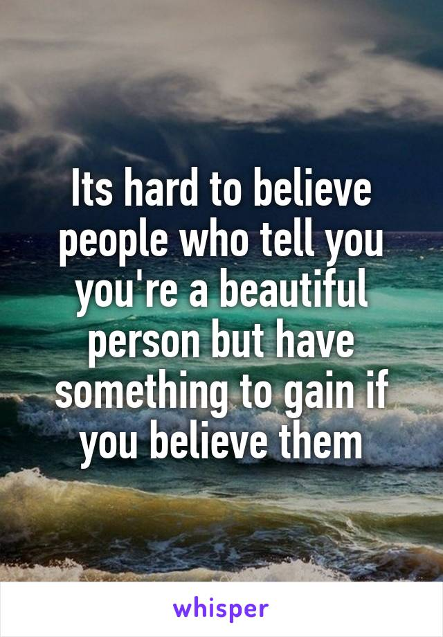 Its hard to believe people who tell you you're a beautiful person but have something to gain if you believe them