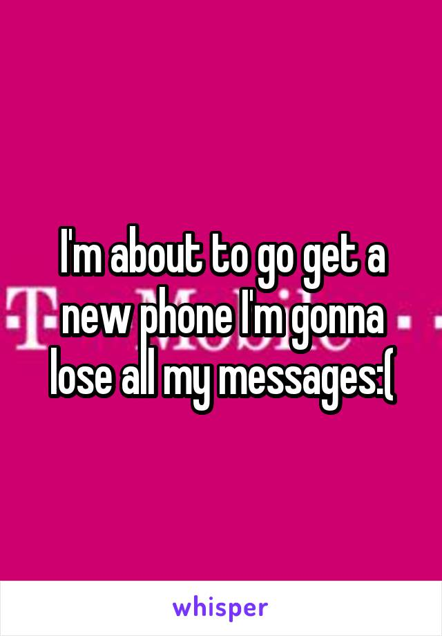 I'm about to go get a new phone I'm gonna lose all my messages:(