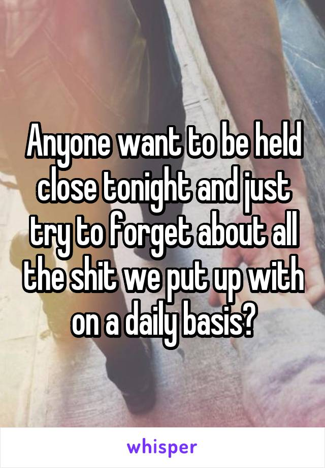 Anyone want to be held close tonight and just try to forget about all the shit we put up with on a daily basis?