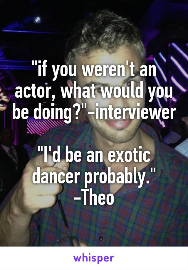 """if you weren't an actor, what would you be doing?""-interviewer  ""I'd be an exotic dancer probably."" -Theo"