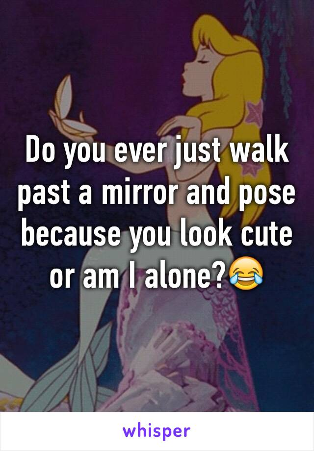Do you ever just walk past a mirror and pose because you look cute or am I alone?😂