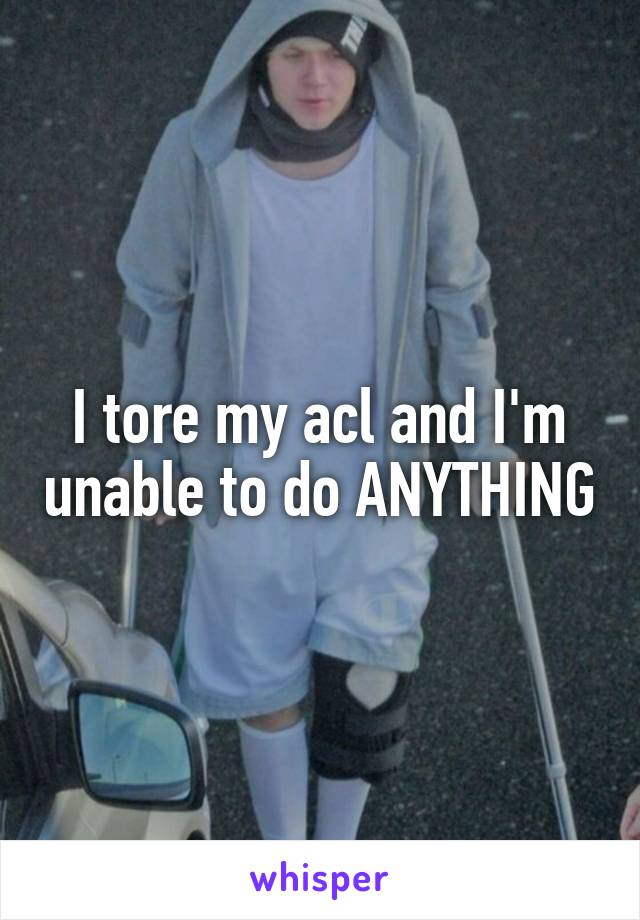 I tore my acl and I'm unable to do ANYTHING