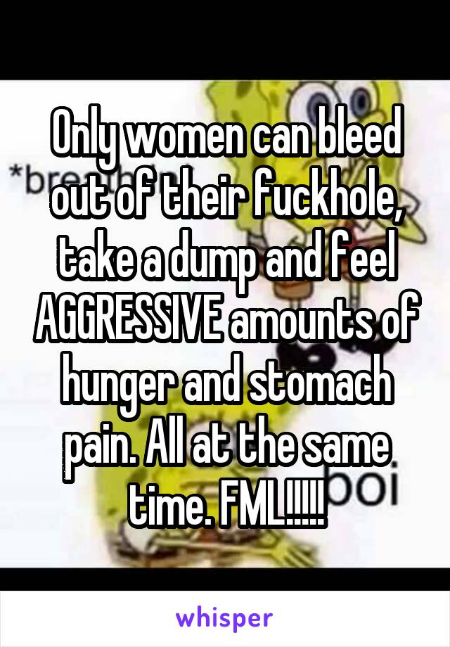 Only women can bleed out of their fuckhole, take a dump and feel AGGRESSIVE amounts of hunger and stomach pain. All at the same time. FML!!!!!