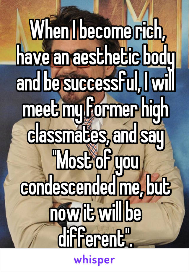 "When I become rich, have an aesthetic body and be successful, I will meet my former high classmates, and say ""Most of you condescended me, but now it will be different""."