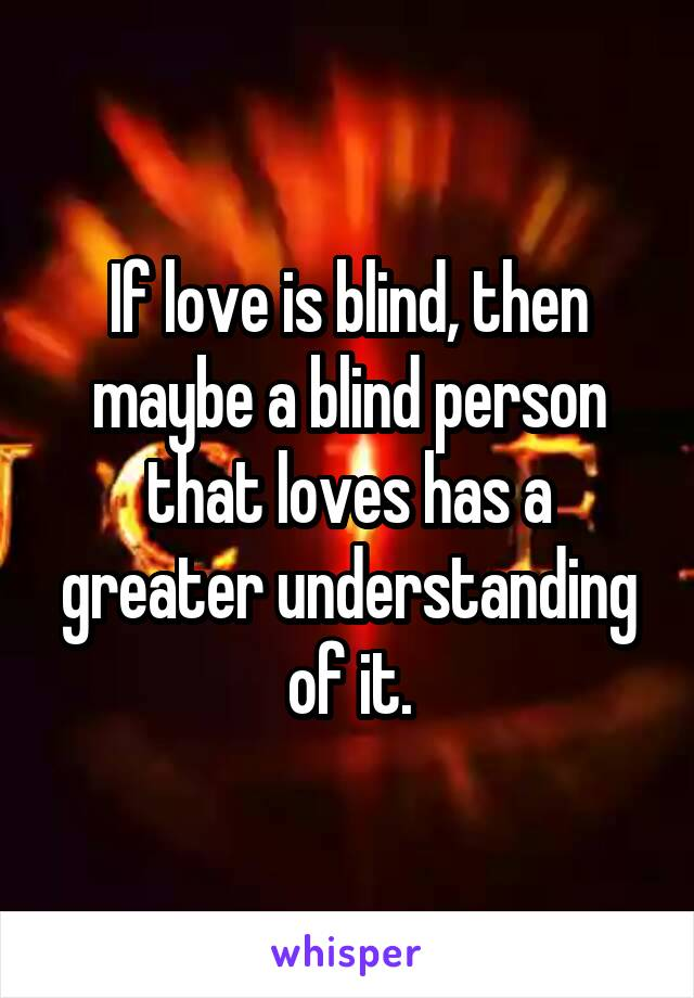 If love is blind, then maybe a blind person that loves has a greater understanding of it.