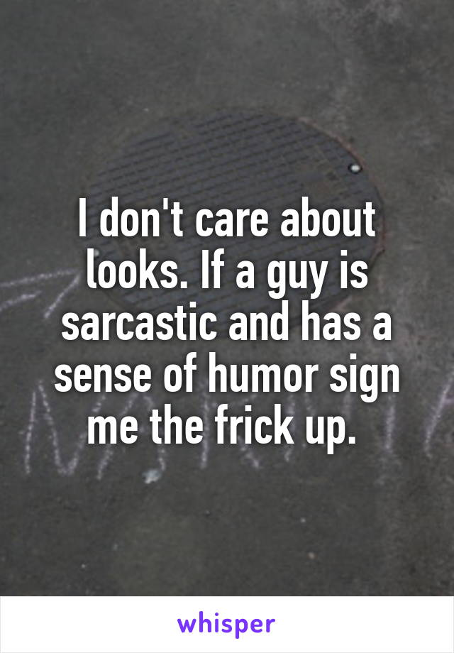 I don't care about looks. If a guy is sarcastic and has a sense of humor sign me the frick up.