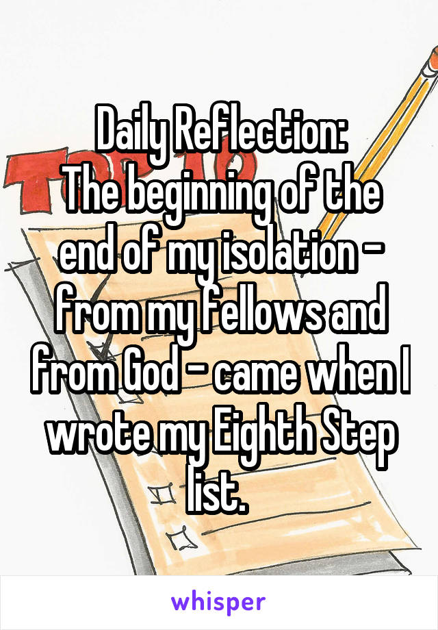 Daily Reflection: The beginning of the end of my isolation - from my fellows and from God - came when I wrote my Eighth Step list.