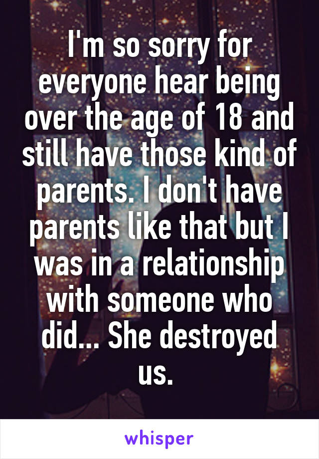 I'm so sorry for everyone hear being over the age of 18 and still have those kind of parents. I don't have parents like that but I was in a relationship with someone who did... She destroyed us.