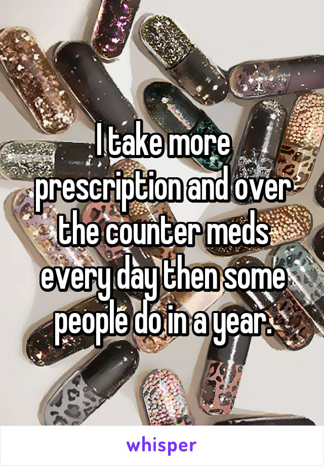 I take more prescription and over the counter meds every day then some people do in a year.