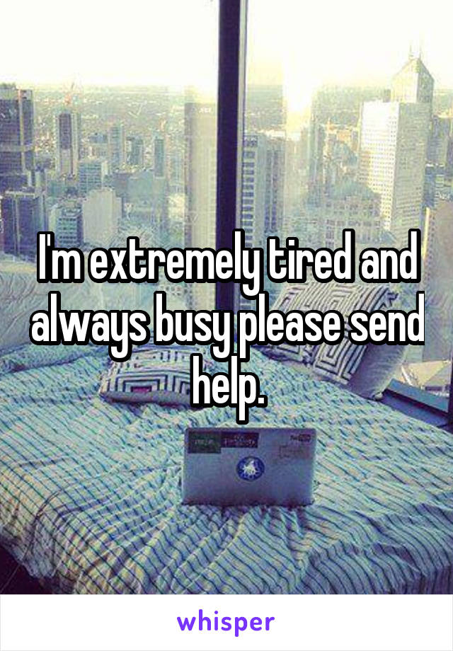 I'm extremely tired and always busy please send help.