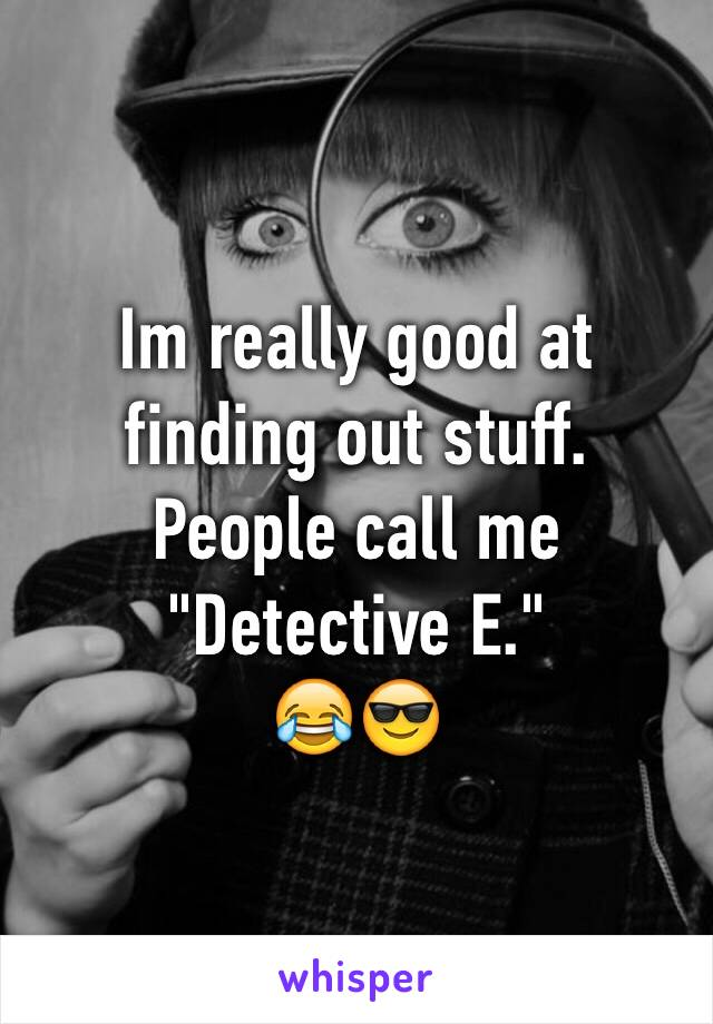 """Im really good at finding out stuff. People call me """"Detective E."""" 😂😎"""
