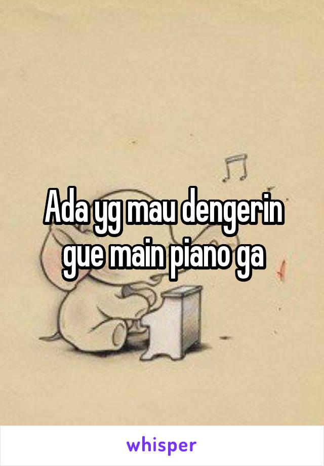 Ada yg mau dengerin gue main piano ga