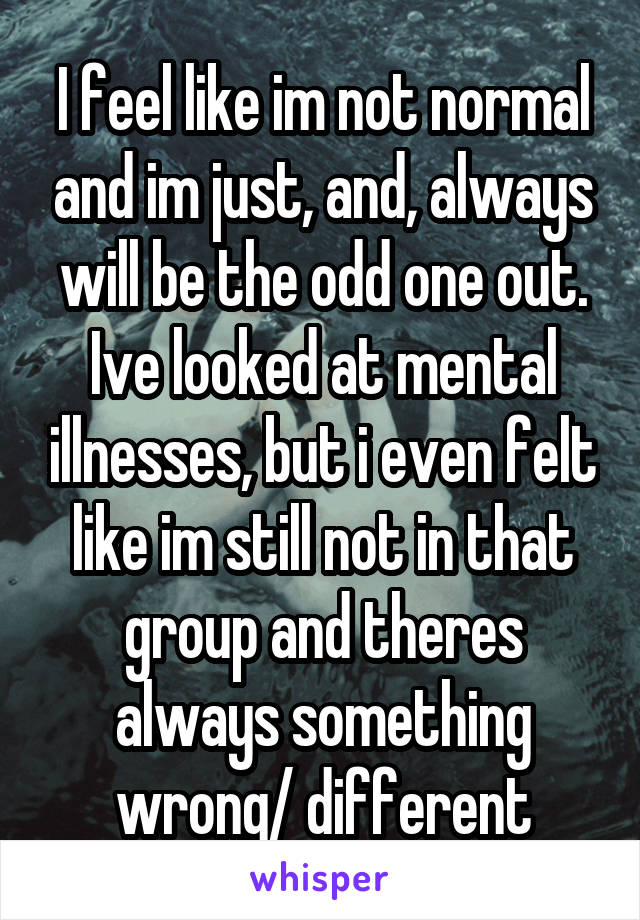 I feel like im not normal and im just, and, always will be the odd one out. Ive looked at mental illnesses, but i even felt like im still not in that group and theres always something wrong/ different