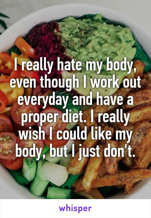 I really hate my body, even though I work out everyday and have a proper diet. I really wish I could like my body, but I just don't.
