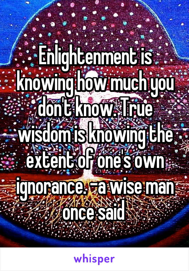 Enlightenment is knowing how much you don't know. True wisdom is knowing the extent of one's own ignorance. -a wise man once said