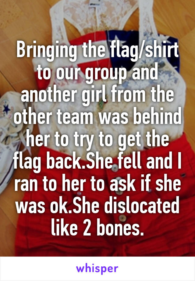 Bringing the flag/shirt to our group and another girl from the other team was behind her to try to get the flag back.She fell and I ran to her to ask if she was ok.She dislocated like 2 bones.