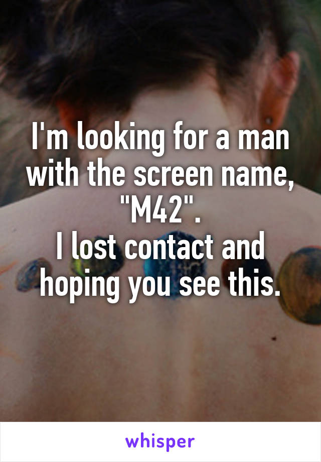 """I'm looking for a man with the screen name, """"M42"""". I lost contact and hoping you see this."""