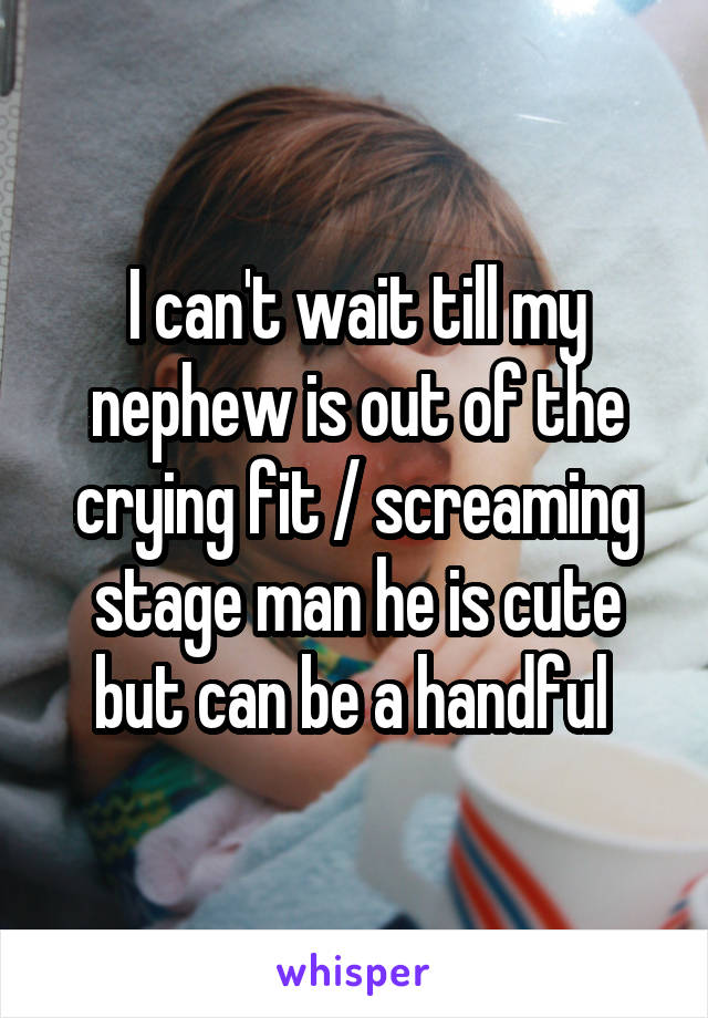 I can't wait till my nephew is out of the crying fit / screaming stage man he is cute but can be a handful