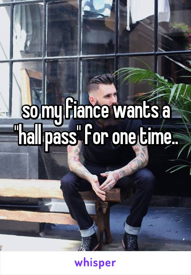 "so my fiance wants a ""hall pass"" for one time.."