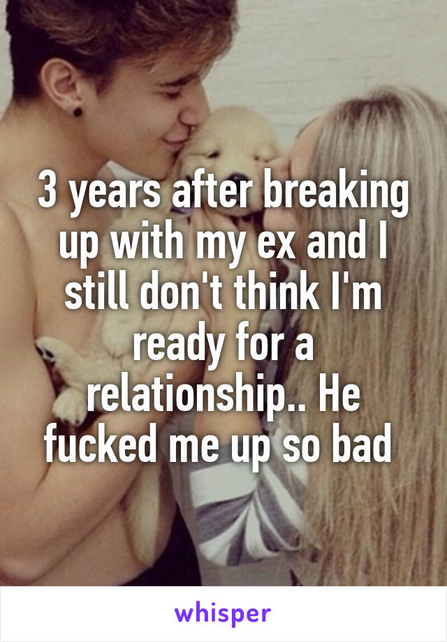 3 years after breaking up with my ex and I still don't think I'm ready for a relationship.. He fucked me up so bad