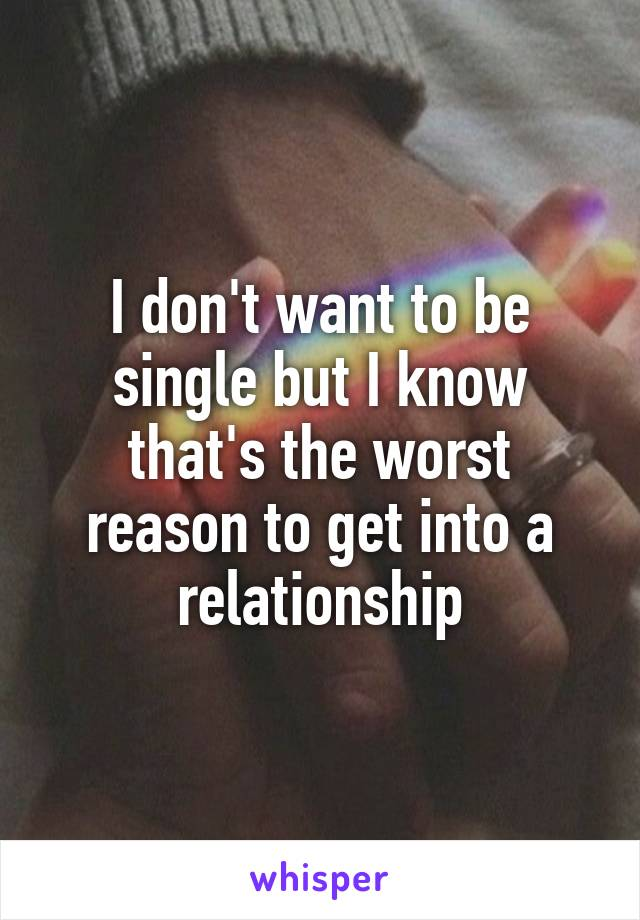 I don't want to be single but I know that's the worst reason to get into a relationship