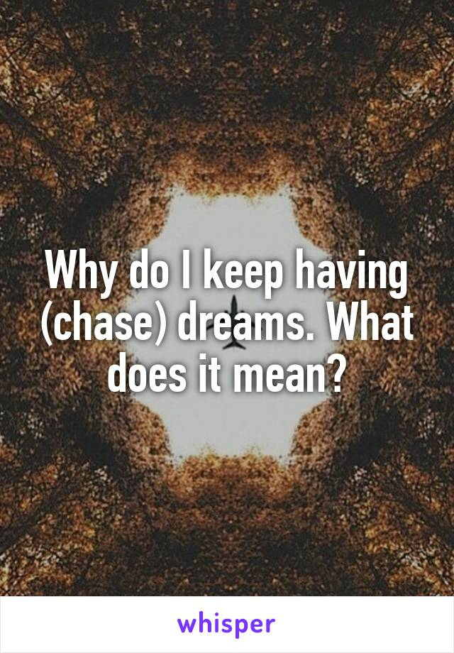 Why do I keep having (chase) dreams. What does it mean?