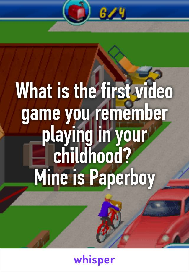 What is the first video game you remember playing in your childhood?  Mine is Paperboy
